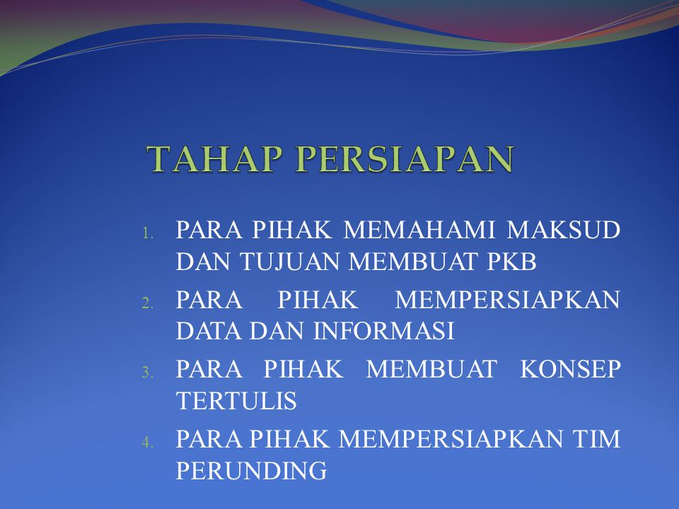 1. PARA PIHAK MEMAHAMI MAKSUD DAN TUJUAN MEMBUAT PKB 2. PARA PIHAK MEMPERSIAPKAN DATA DAN INFORMASI 3. PARA PIHAK MEMBUAT KONSEP TERTULIS 4. PARA PIHA