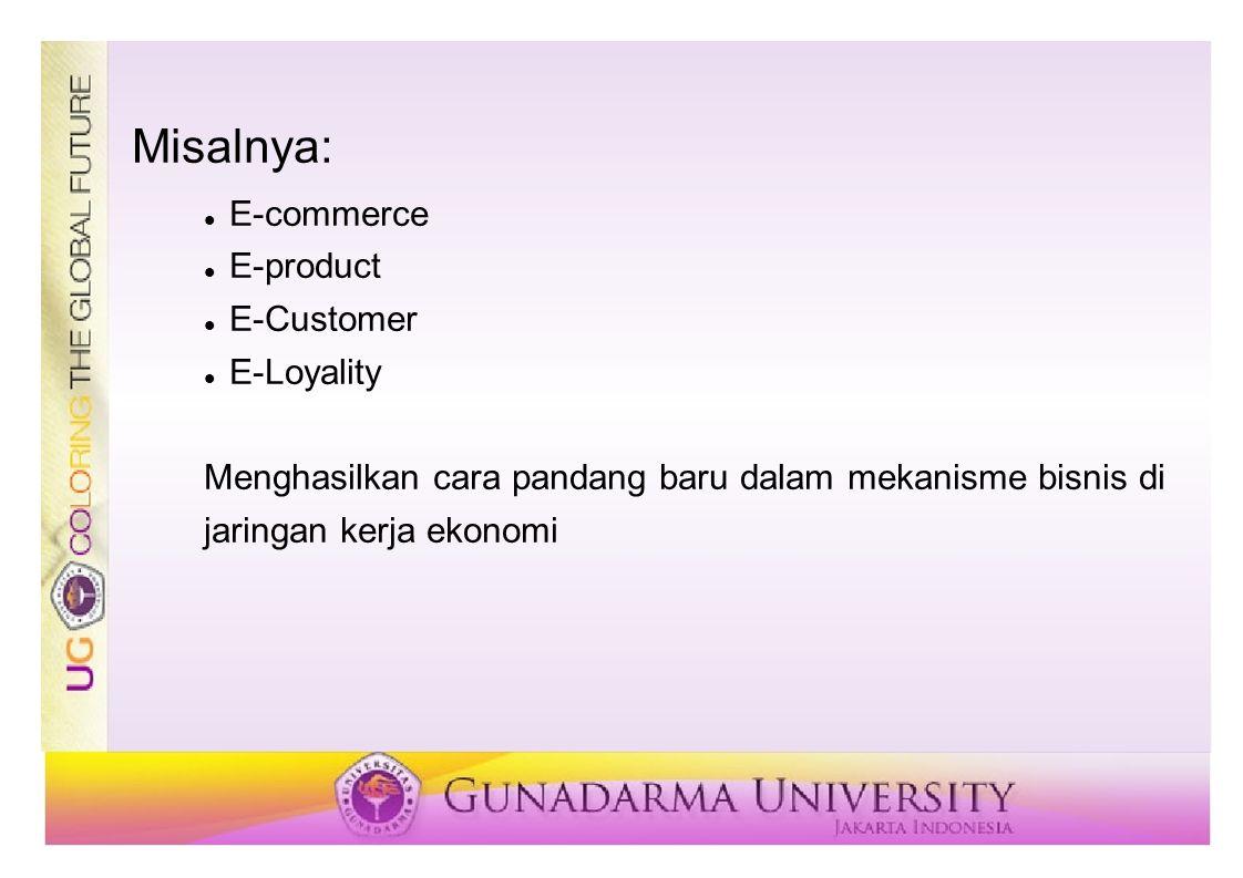 Misalnya: E-commerce E-product E-Customer E-Loyality Menghasilkan cara pandang baru dalam mekanisme bisnis di jaringan kerja ekonomi