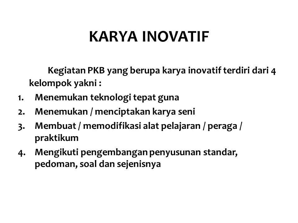 KARYA INOVATIF Kegiatan PKB yang berupa karya inovatif terdiri dari 4 kelompok yakni : 1.Menemukan teknologi tepat guna 2.Menemukan / menciptakan kary