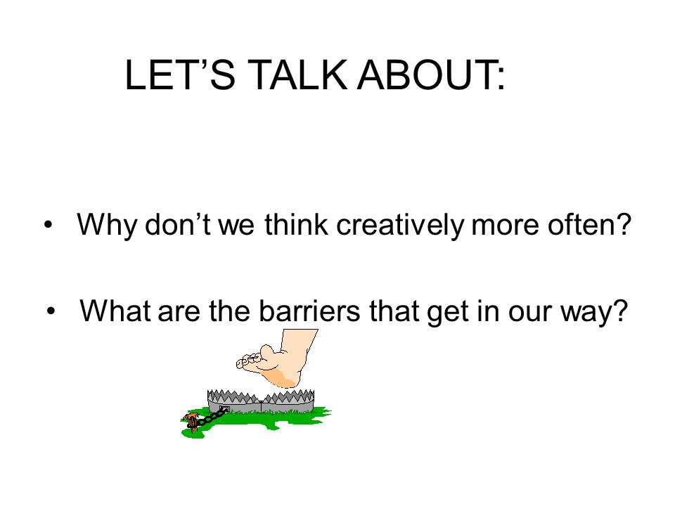 LET'S TALK ABOUT: Why don't we think creatively more often.
