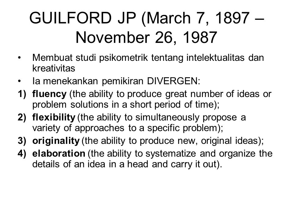 GUILFORD JP (March 7, 1897 – November 26, 1987 Membuat studi psikometrik tentang intelektualitas dan kreativitas Ia menekankan pemikiran DIVERGEN: 1)fluency (the ability to produce great number of ideas or problem solutions in a short period of time); 2)flexibility (the ability to simultaneously propose a variety of approaches to a specific problem); 3)originality (the ability to produce new, original ideas); 4)elaboration (the ability to systematize and organize the details of an idea in a head and carry it out).