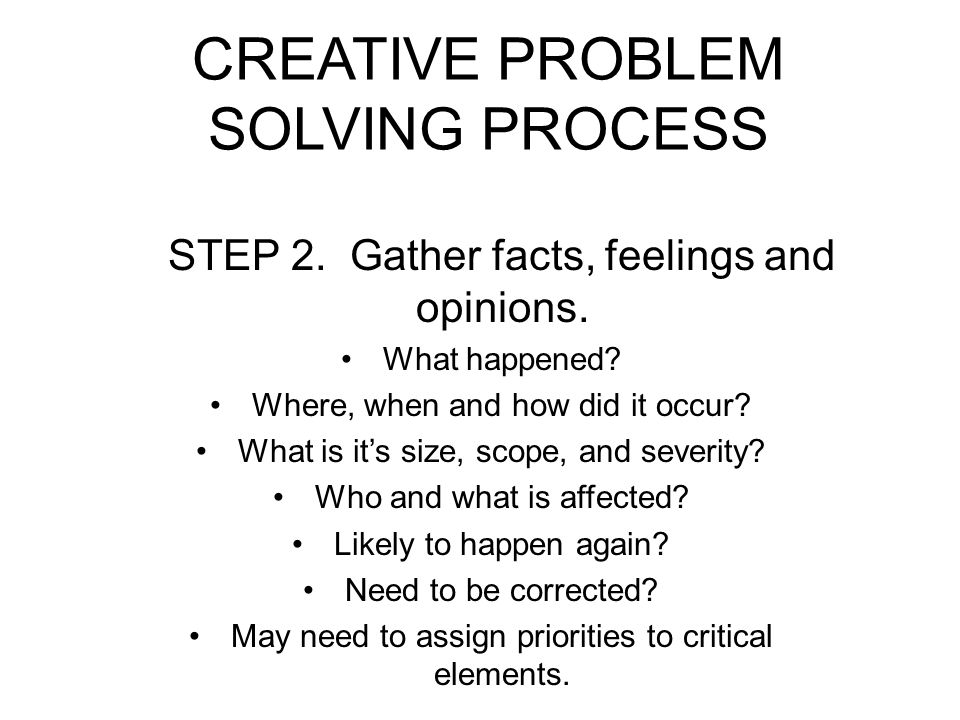 CREATIVE PROBLEM SOLVING PROCESS STEP 2.Gather facts, feelings and opinions.
