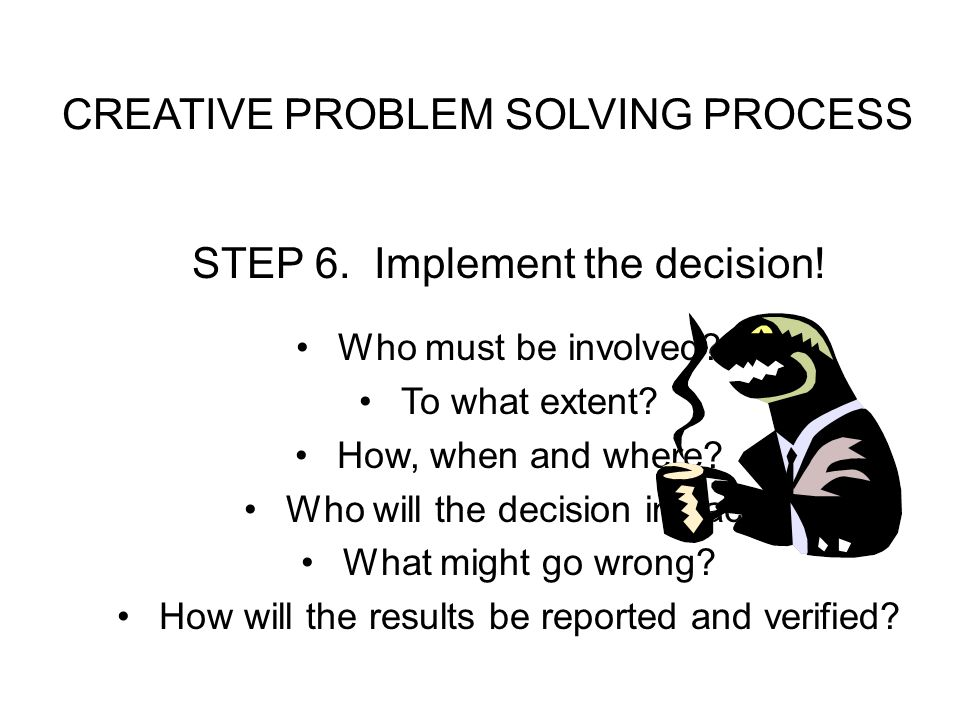 CREATIVE PROBLEM SOLVING PROCESS STEP 6.Implement the decision.