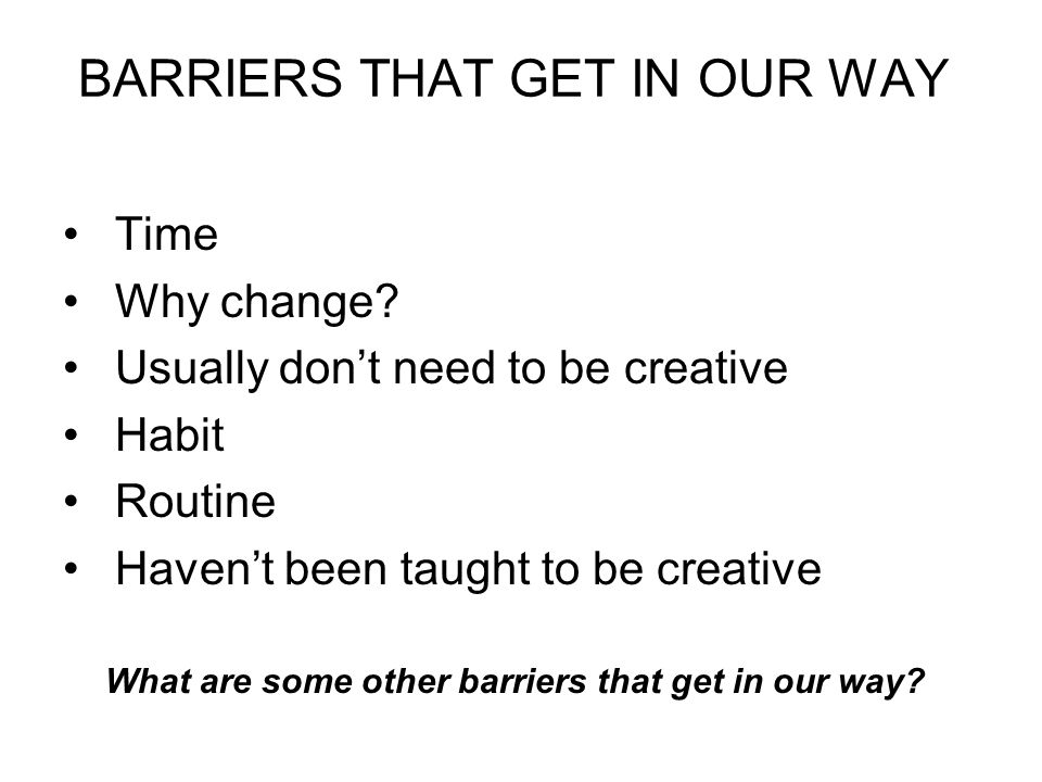 BARRIERS THAT GET IN OUR WAY Time Why change.