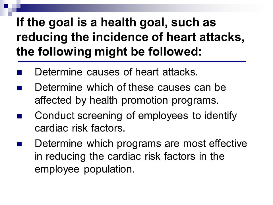 If the goal is a health goal, such as reducing the incidence of heart attacks, the following might be followed: Determine causes of heart attacks.