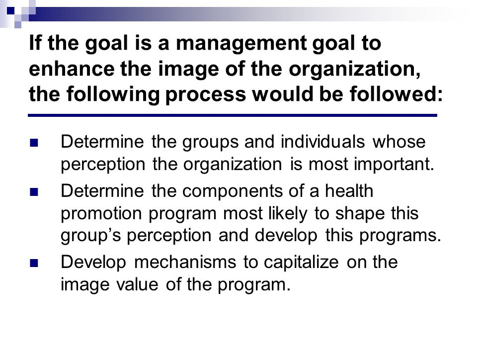 If the goal is a management goal to enhance the image of the organization, the following process would be followed: Determine the groups and individuals whose perception the organization is most important.