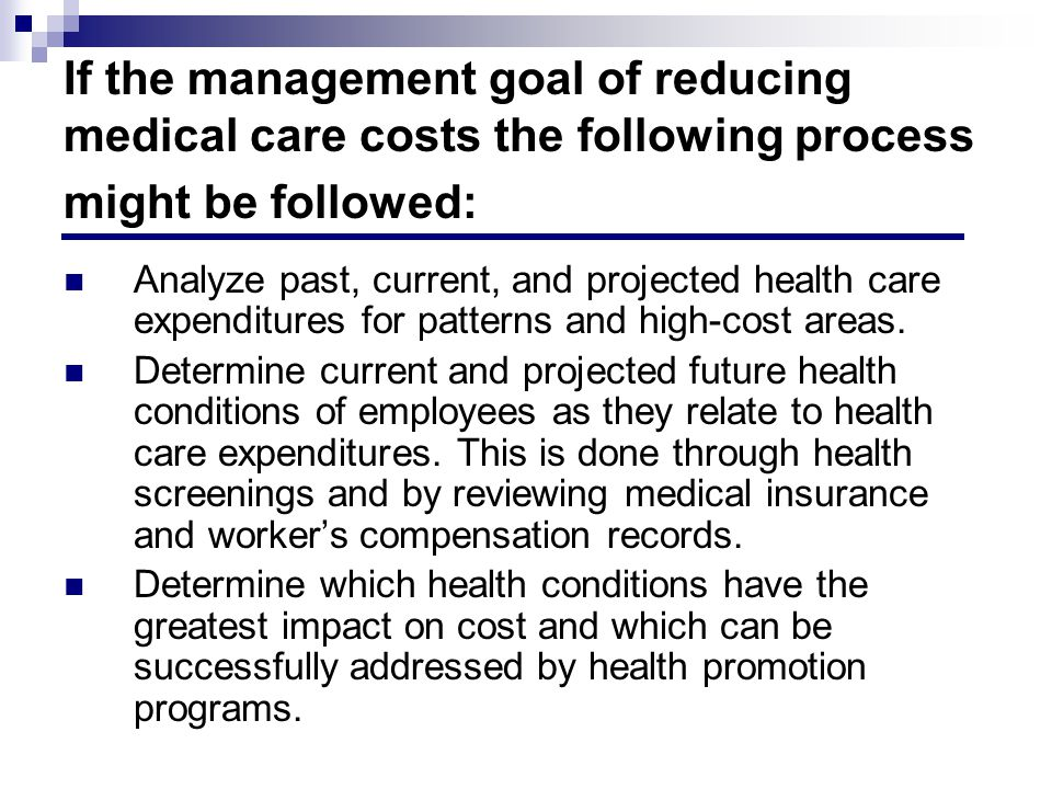 If the management goal of reducing medical care costs the following process might be followed: Analyze past, current, and projected health care expenditures for patterns and high-cost areas.