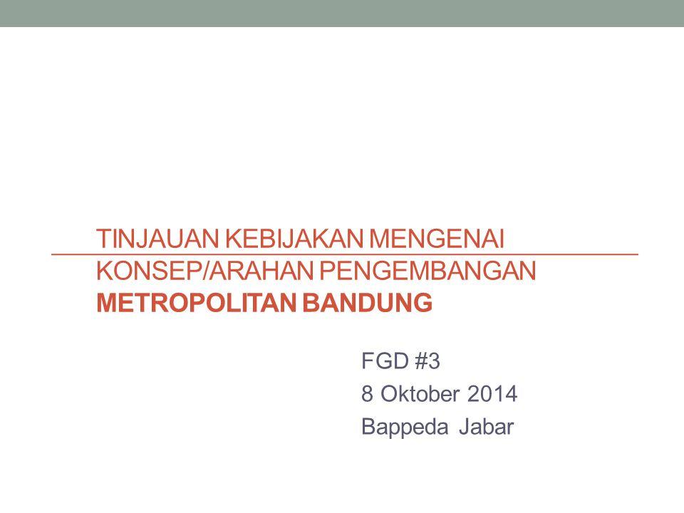 TINJAUAN KEBIJAKAN MENGENAI KONSEP/ARAHAN PENGEMBANGAN METROPOLITAN BANDUNG FGD #3 8 Oktober 2014 Bappeda Jabar
