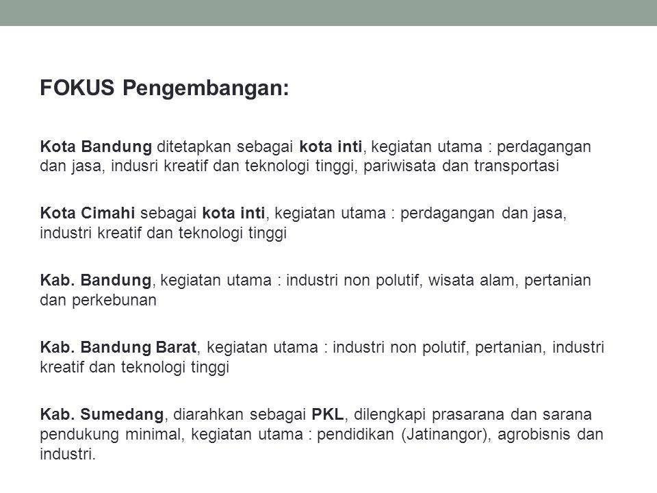 FOKUS Pengembangan: Kota Bandung ditetapkan sebagai kota inti, kegiatan utama : perdagangan dan jasa, indusri kreatif dan teknologi tinggi, pariwisata