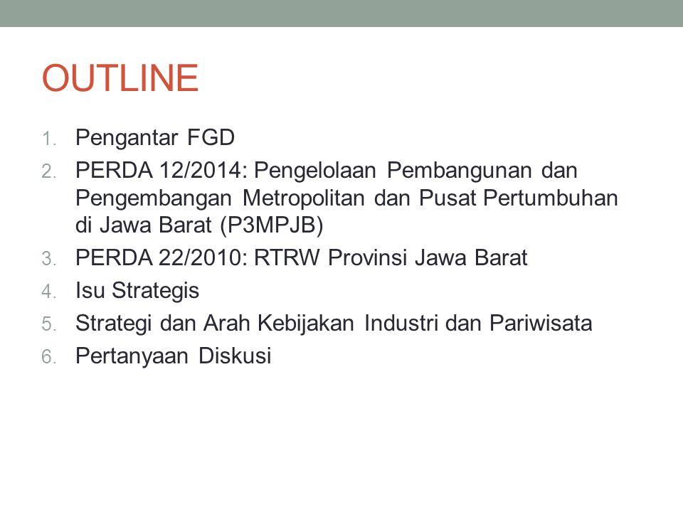 OUTLINE 1. Pengantar FGD 2. PERDA 12/2014: Pengelolaan Pembangunan dan Pengembangan Metropolitan dan Pusat Pertumbuhan di Jawa Barat (P3MPJB) 3. PERDA