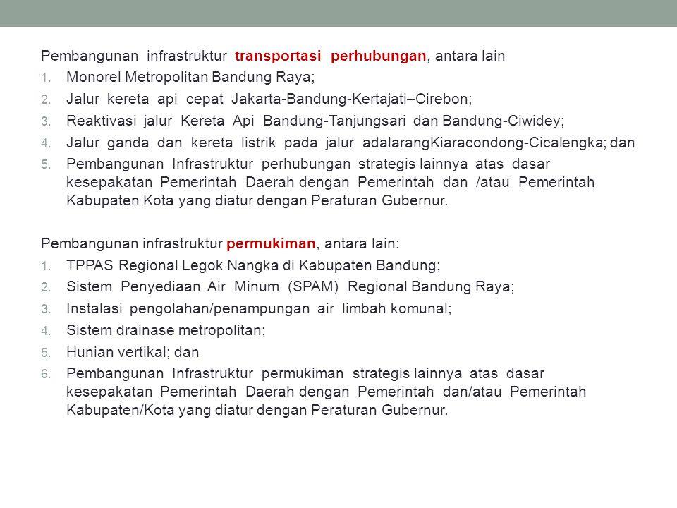 Pembangunan infrastruktur transportasi perhubungan, antara lain 1. Monorel Metropolitan Bandung Raya; 2. Jalur kereta api cepat Jakarta-Bandung-Kertaj