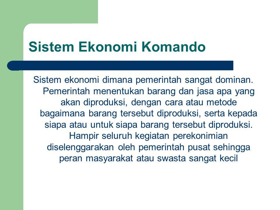 Sistem Ekonomi Komando Sistem ekonomi dimana pemerintah sangat dominan.