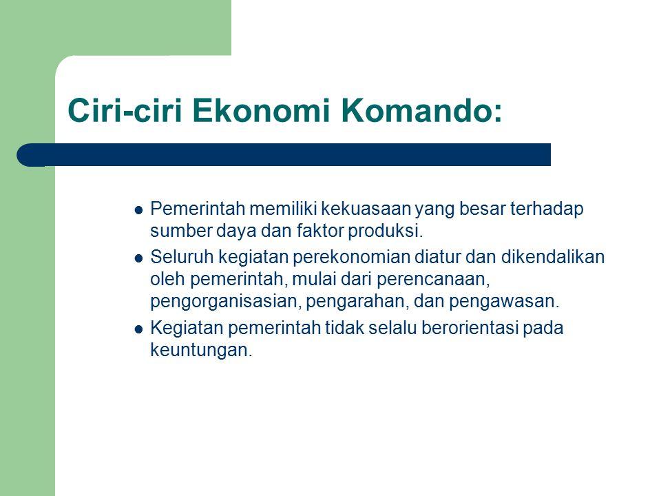 Ciri-ciri Ekonomi Komando: Pemerintah memiliki kekuasaan yang besar terhadap sumber daya dan faktor produksi.