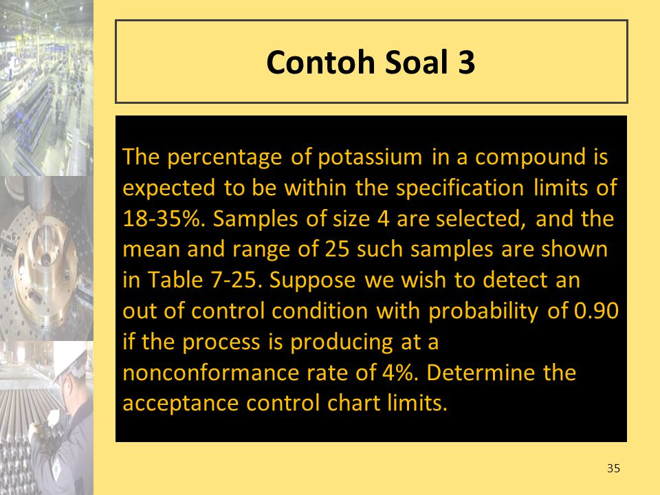 35 Contoh Soal 3 The percentage of potassium in a compound is expected to be within the specification limits of 18-35%. Samples of size 4 are selected