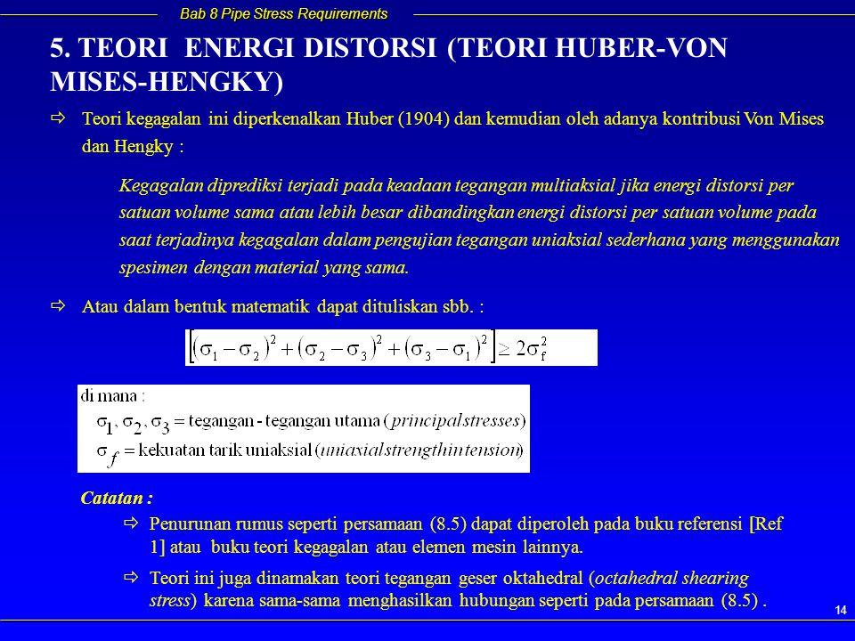 Bab 8 Pipe Stress Requirements 14   Teori kegagalan ini diperkenalkan Huber (1904) dan kemudian oleh adanya kontribusi Von Mises dan Hengky : Kegagalan diprediksi terjadi pada keadaan tegangan multiaksial jika energi distorsi per satuan volume sama atau lebih besar dibandingkan energi distorsi per satuan volume pada saat terjadinya kegagalan dalam pengujian tegangan uniaksial sederhana yang menggunakan spesimen dengan material yang sama.