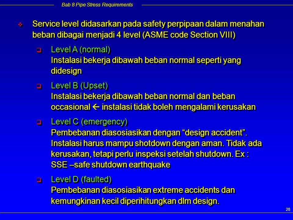 Bab 8 Pipe Stress Requirements 28  Service level didasarkan pada safety perpipaan dalam menahan beban dibagai menjadi 4 level (ASME code Section VIII)  Level A (normal) Instalasi bekerja dibawah beban normal seperti yang didesign  Level B (Upset) Instalasi bekerja dibawah beban normal dan beban occasional  instalasi tidak boleh mengalami kerusakan  Level C (emergency) Pembebanan diasosiasikan dengan design accident .