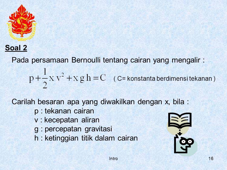 Intro16 Pada persamaan Bernoulli tentang cairan yang mengalir : ( C= konstanta berdimensi tekanan ) Carilah besaran apa yang diwakilkan dengan x, bila