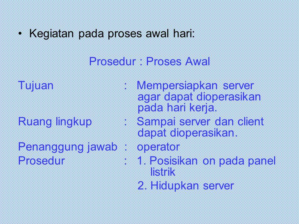 Kegiatan pada proses awal hari: Prosedur : Proses Awal Tujuan : Mempersiapkan server agar dapat dioperasikan pada hari kerja. Ruang lingkup : Sampai s