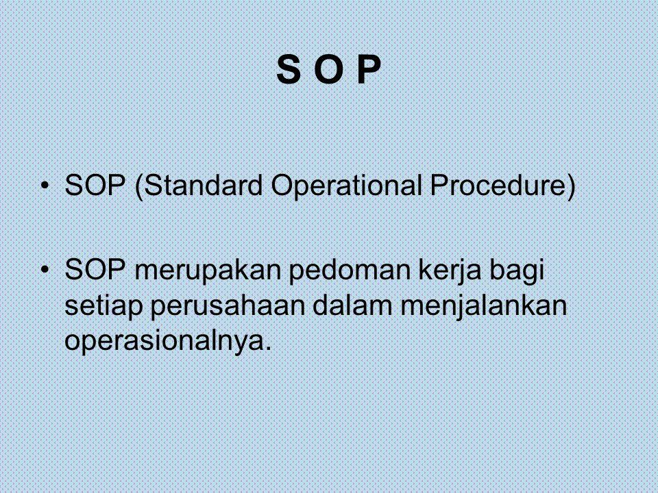 S O P SOP (Standard Operational Procedure) SOP merupakan pedoman kerja bagi setiap perusahaan dalam menjalankan operasionalnya.