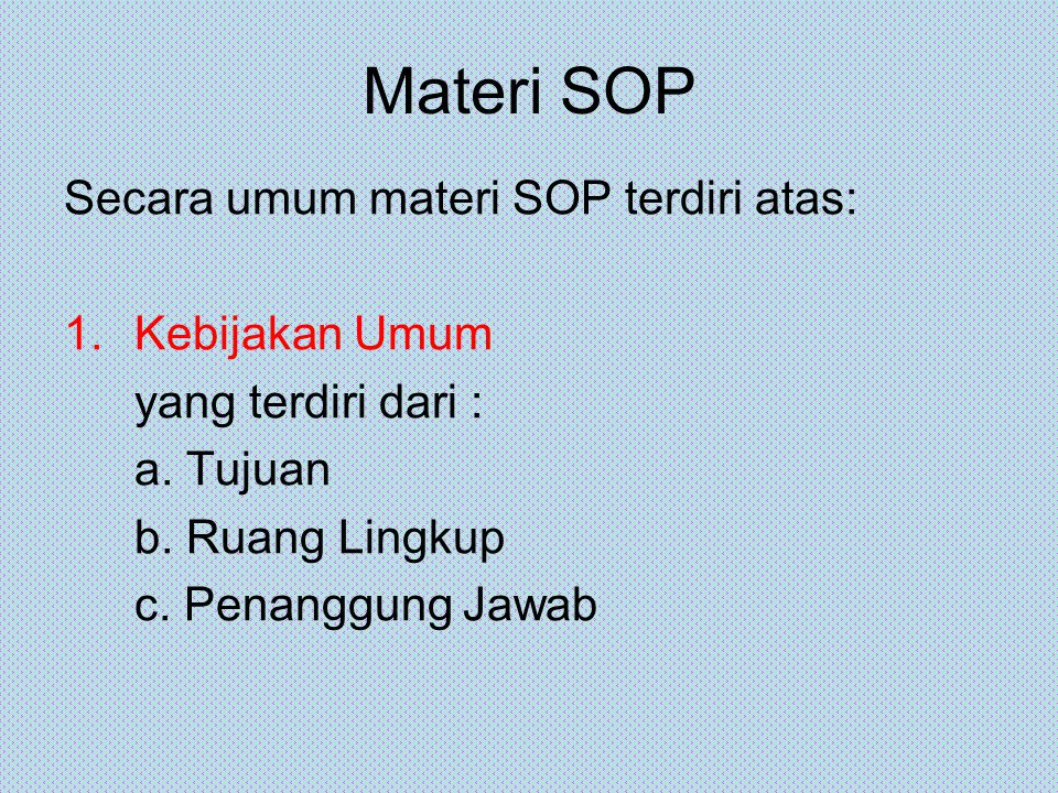 Materi SOP Secara umum materi SOP terdiri atas: 1.Kebijakan Umum yang terdiri dari : a. Tujuan b. Ruang Lingkup c. Penanggung Jawab