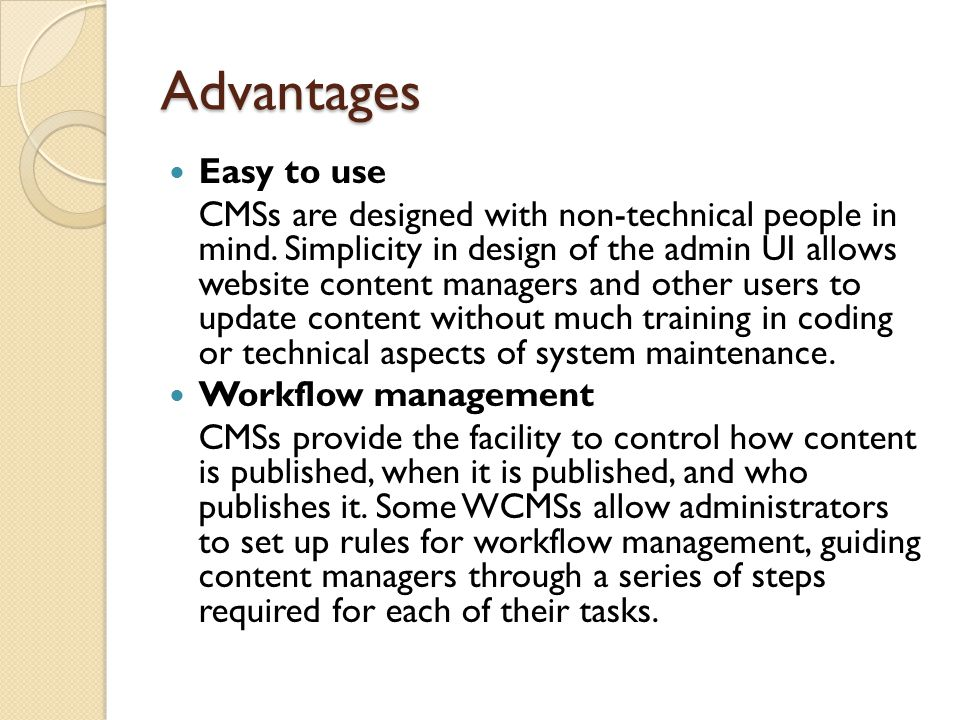 Advantages Easy to use CMSs are designed with non-technical people in mind.