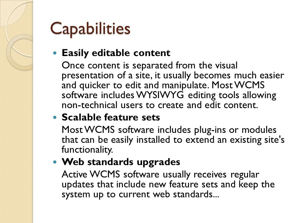 Capabilities Easily editable content Once content is separated from the visual presentation of a site, it usually becomes much easier and quicker to edit and manipulate.