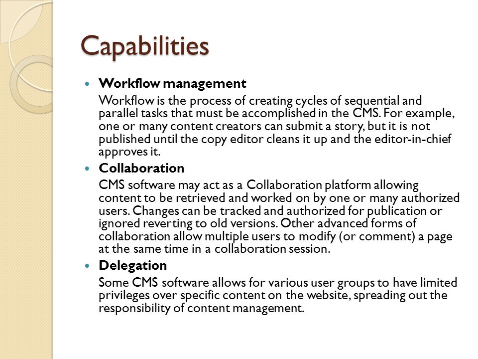 Capabilities Workflow management Workflow is the process of creating cycles of sequential and parallel tasks that must be accomplished in the CMS.