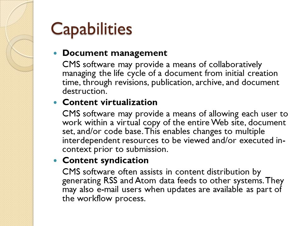 Capabilities Document management CMS software may provide a means of collaboratively managing the life cycle of a document from initial creation time, through revisions, publication, archive, and document destruction.