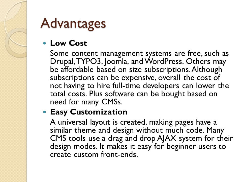 Advantages Low Cost Some content management systems are free, such as Drupal, TYPO3, Joomla, and WordPress.