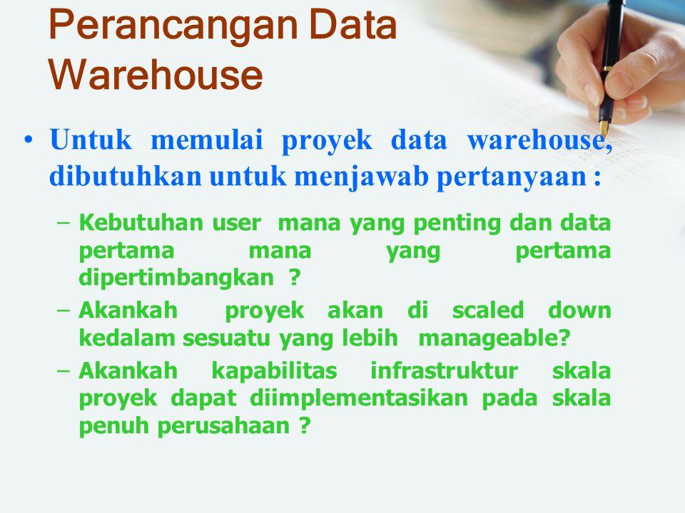 Perancangan Data Warehouse Untuk memulai proyek data warehouse, dibutuhkan untuk menjawab pertanyaan : –Kebutuhan user mana yang penting dan data pert