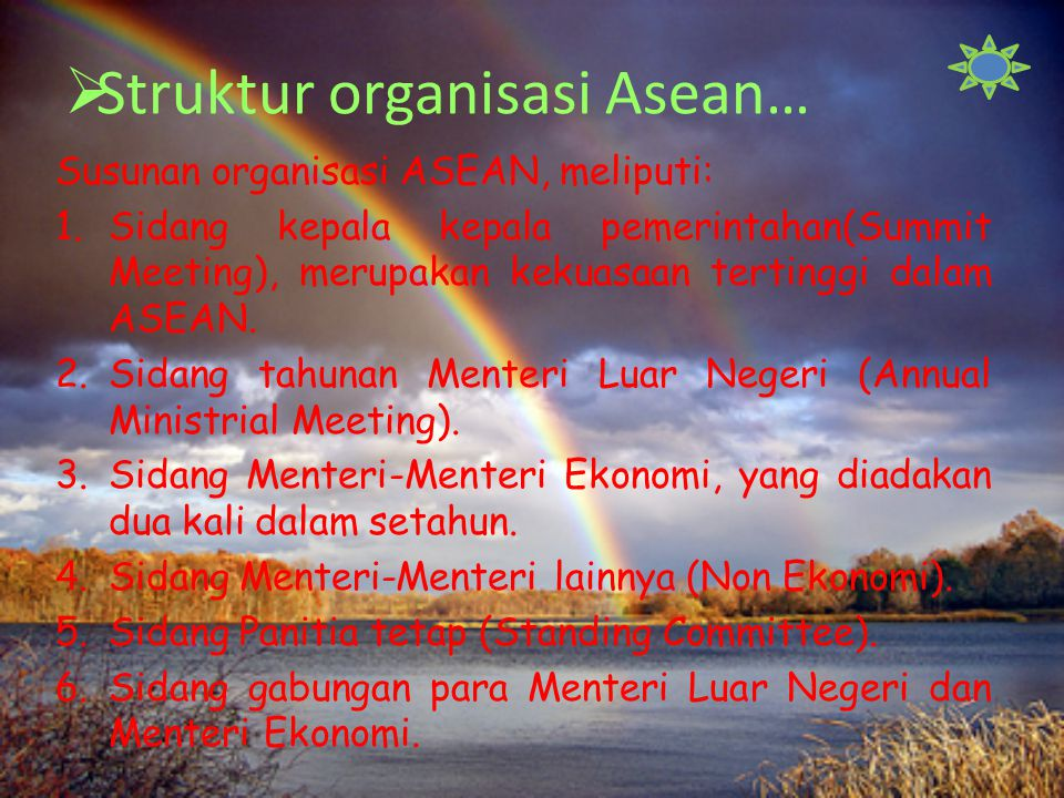  Struktur organisasi Asean… Susunan organisasi ASEAN, meliputi: 1.Sidang kepala kepala pemerintahan(Summit Meeting), merupakan kekuasaan tertinggi dalam ASEAN.