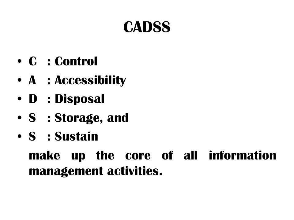 CADSS C: Control A: Accessibility D: Disposal S: Storage, and S: Sustain make up the core of all information management activities.