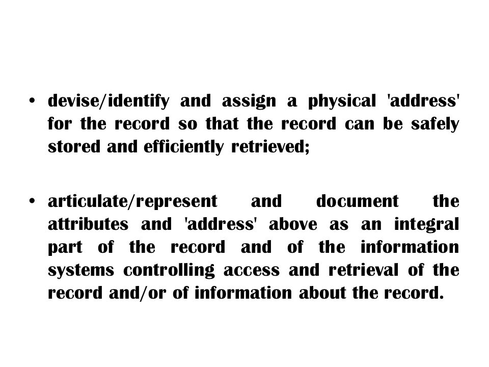 devise/identify and assign a physical 'address' for the record so that the record can be safely stored and efficiently retrieved; articulate/represent