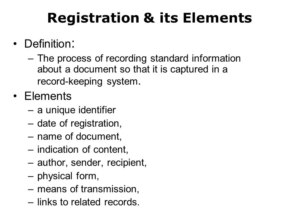 Registration & its Elements Definition : –The process of recording standard information about a document so that it is captured in a record-keeping sy