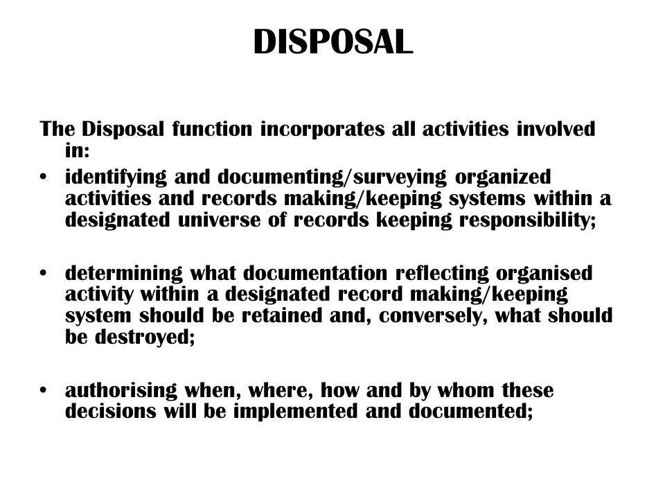 DISPOSAL The Disposal function incorporates all activities involved in: identifying and documenting/surveying organized activities and records making/