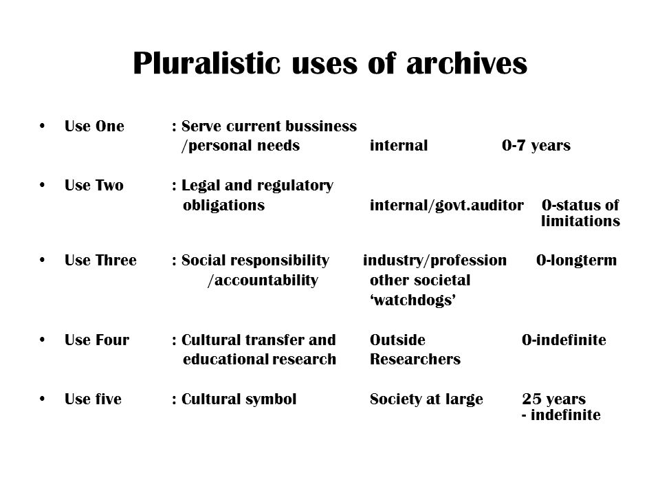 Pluralistic uses of archives Use One: Serve current bussiness /personal needs internal0-7 years Use Two: Legal and regulatory obligationsinternal/govt