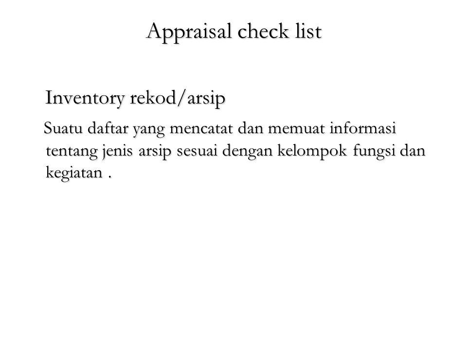 Appraisal check list Inventory rekod/arsip Inventory rekod/arsip Suatu daftar yang mencatat dan memuat informasi tentang jenis arsip sesuai dengan kelompok fungsi dan kegiatan.