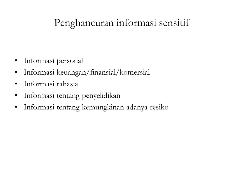 Penghancuran informasi sensitif Informasi personal Informasi keuangan/finansial/komersial Informasi rahasia Informasi tentang penyelidikan Informasi tentang kemungkinan adanya resiko