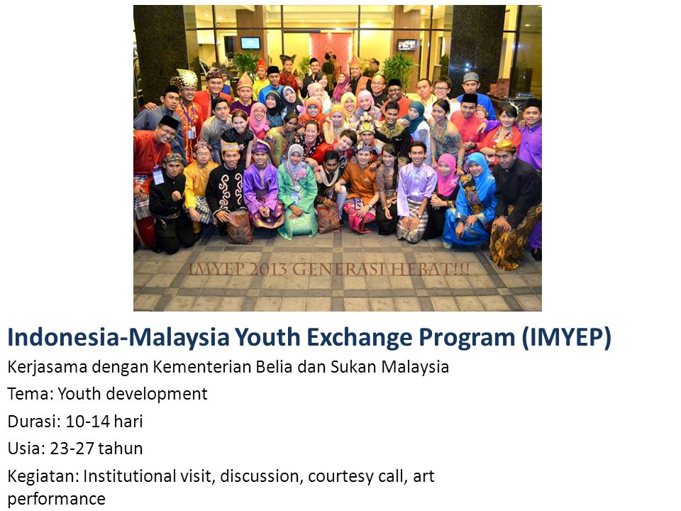 Kerjasama dengan Kementerian Belia dan Sukan Malaysia Tema: Youth development Durasi: 10-14 hari Usia: 23-27 tahun Kegiatan: Institutional visit, disc