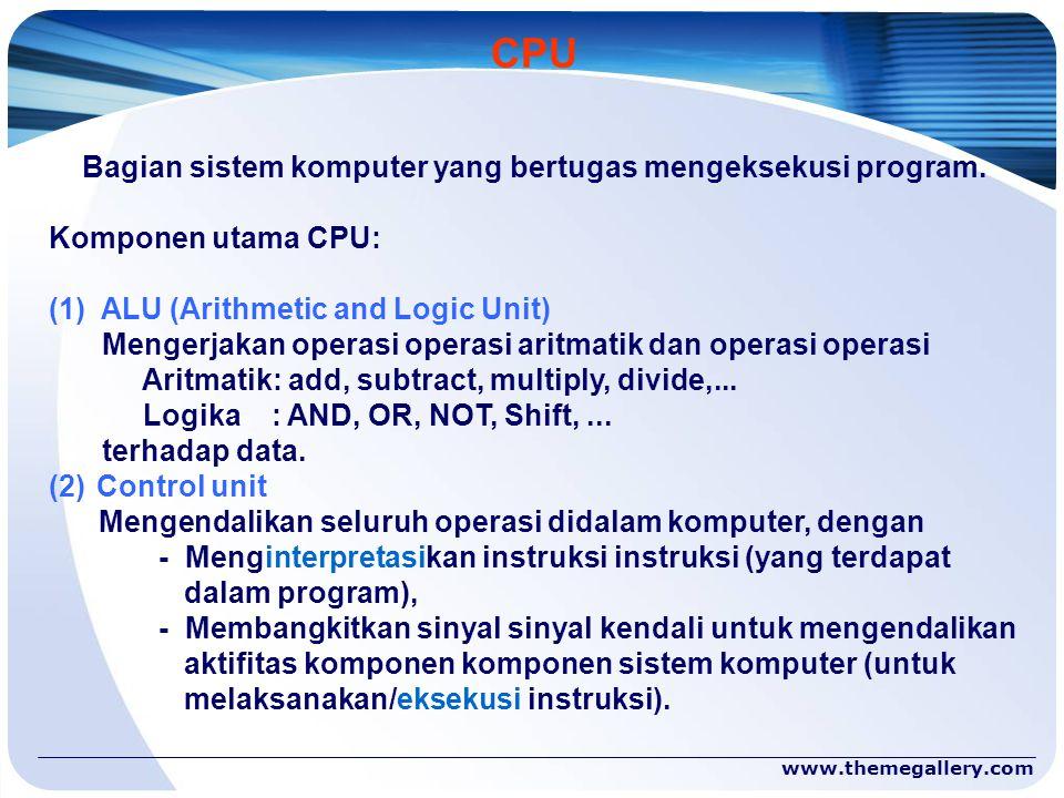 www.themegallery.com CPU Bagian sistem komputer yang bertugas mengeksekusi program. Komponen utama CPU: (1) ALU (Arithmetic and Logic Unit) Mengerjaka