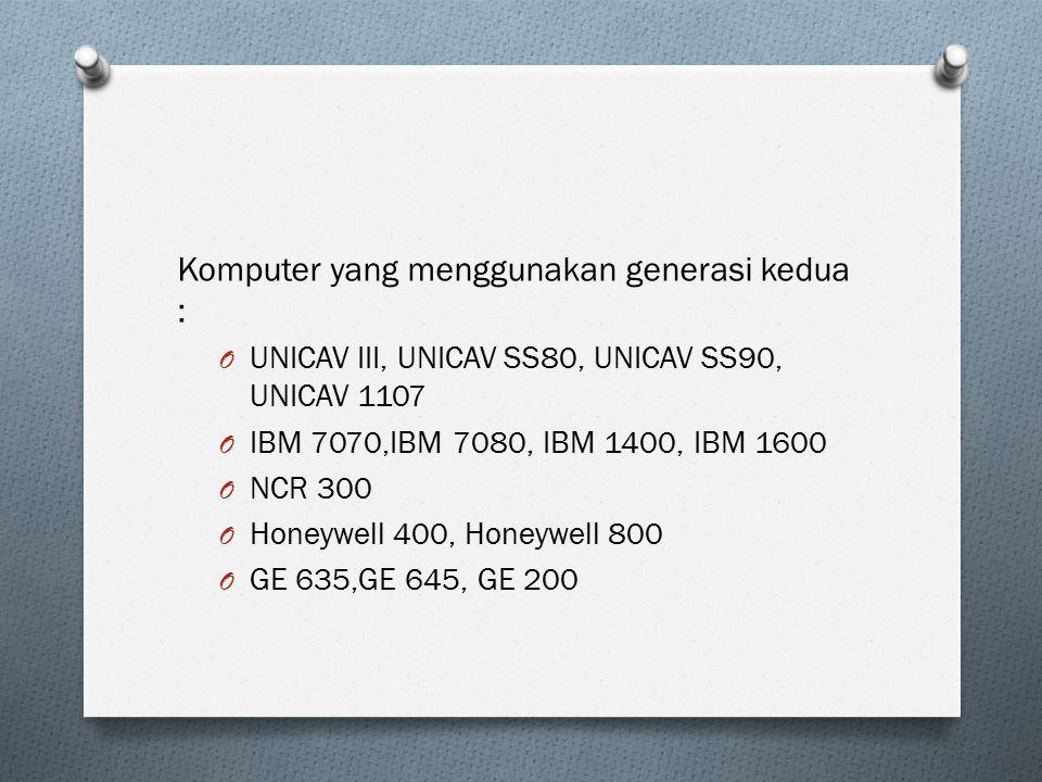 Komputer yang menggunakan generasi kedua : O UNICAV III, UNICAV SS80, UNICAV SS90, UNICAV 1107 O IBM 7070,IBM 7080, IBM 1400, IBM 1600 O NCR 300 O Hon