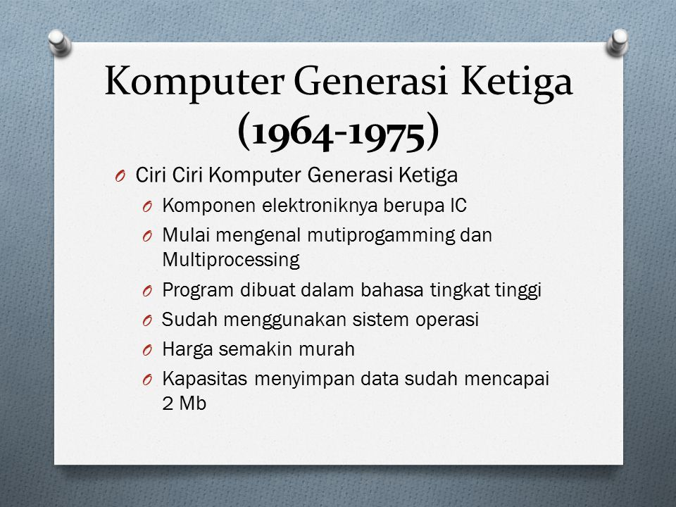 Komputer Generasi Ketiga (1964-1975) O Ciri Ciri Komputer Generasi Ketiga O Komponen elektroniknya berupa IC O Mulai mengenal mutiprogamming dan Multi