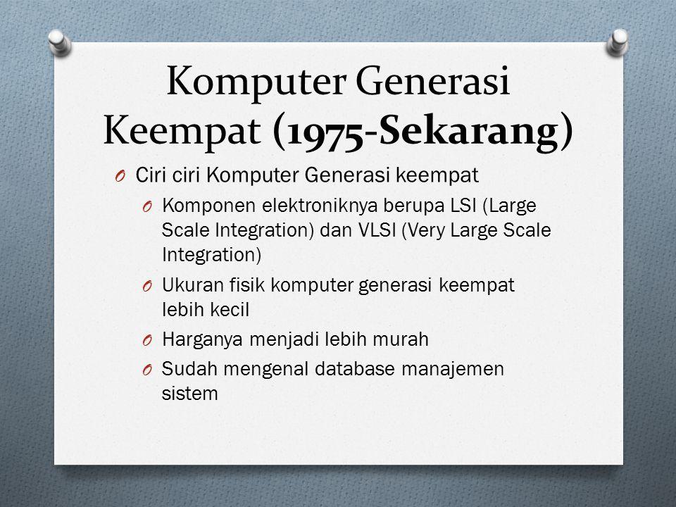 Komputer Generasi Keempat (1975-Sekarang) O Ciri ciri Komputer Generasi keempat O Komponen elektroniknya berupa LSI (Large Scale Integration) dan VLSI