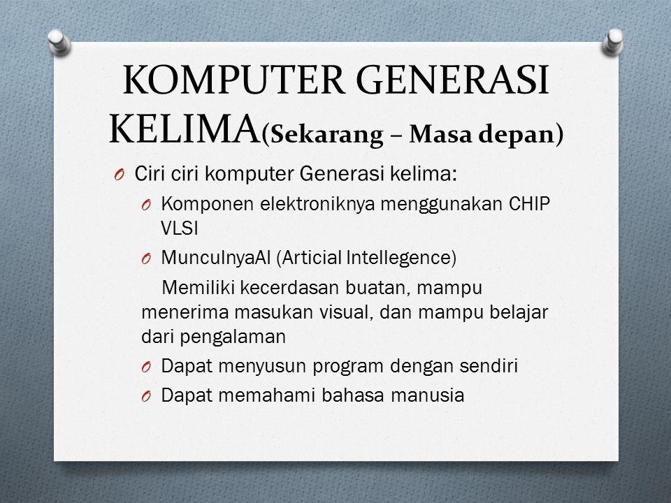 KOMPUTER GENERASI KELIMA (Sekarang – Masa depan) O Ciri ciri komputer Generasi kelima: O Komponen elektroniknya menggunakan CHIP VLSI O MunculnyaAI (A