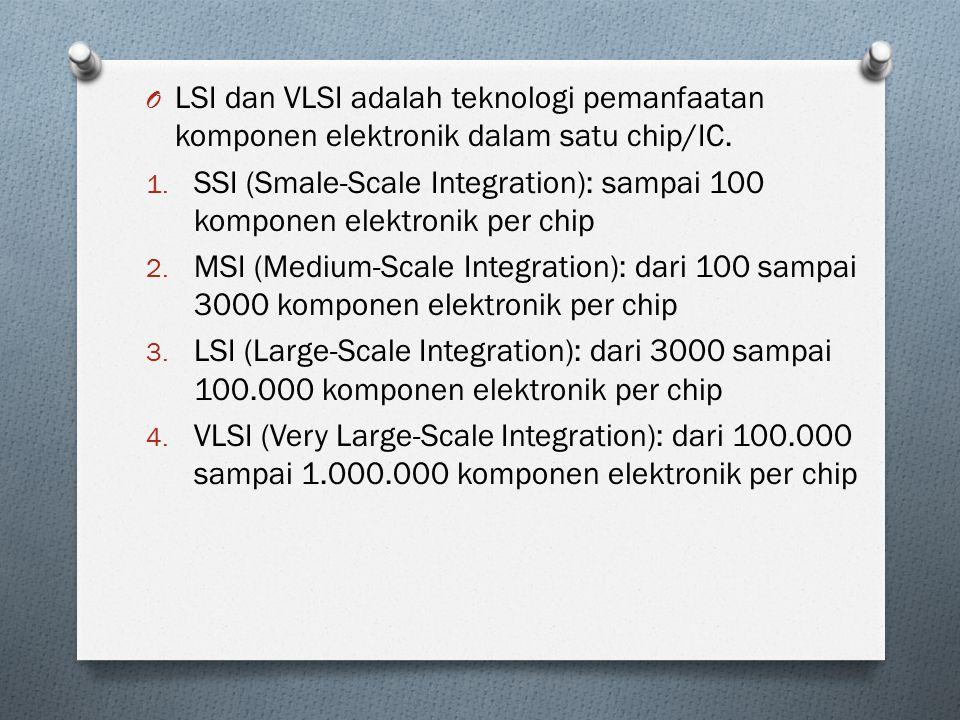 O LSI dan VLSI adalah teknologi pemanfaatan komponen elektronik dalam satu chip/IC. 1. SSI (Smale-Scale Integration): sampai 100 komponen elektronik p