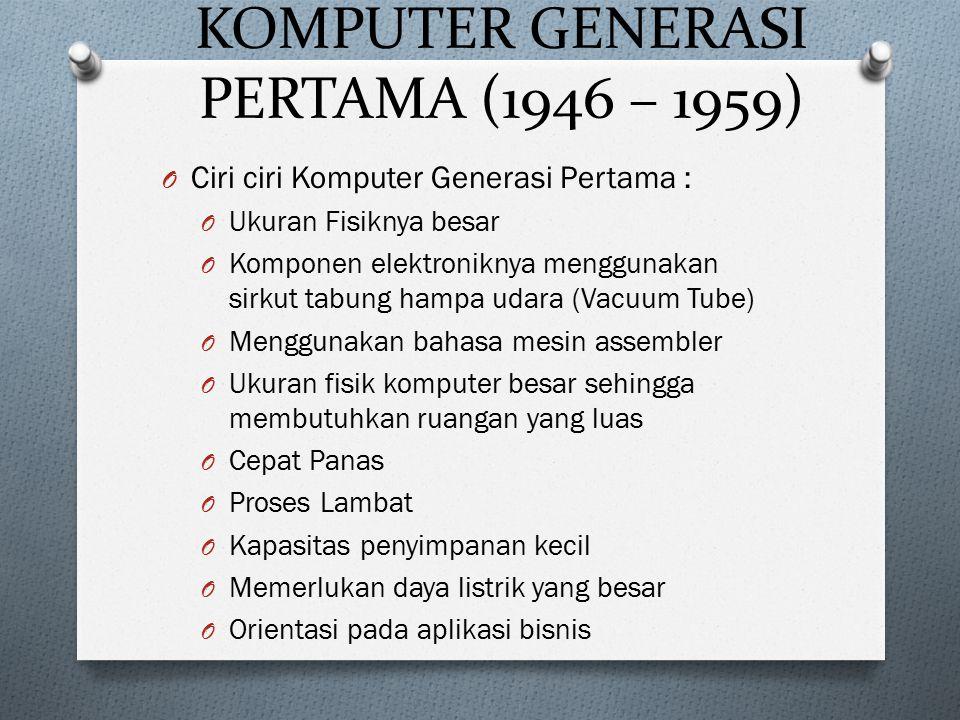 KOMPUTER GENERASI PERTAMA (1946 – 1959) O Ciri ciri Komputer Generasi Pertama : O Ukuran Fisiknya besar O Komponen elektroniknya menggunakan sirkut ta