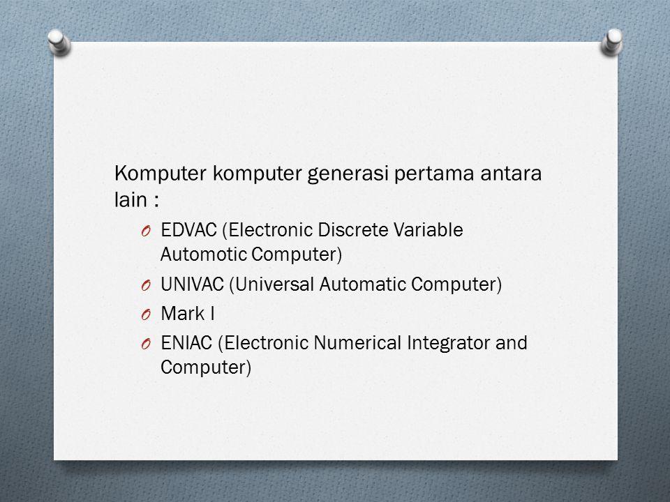 Komputer komputer generasi pertama antara lain : O EDVAC (Electronic Discrete Variable Automotic Computer) O UNIVAC (Universal Automatic Computer) O M