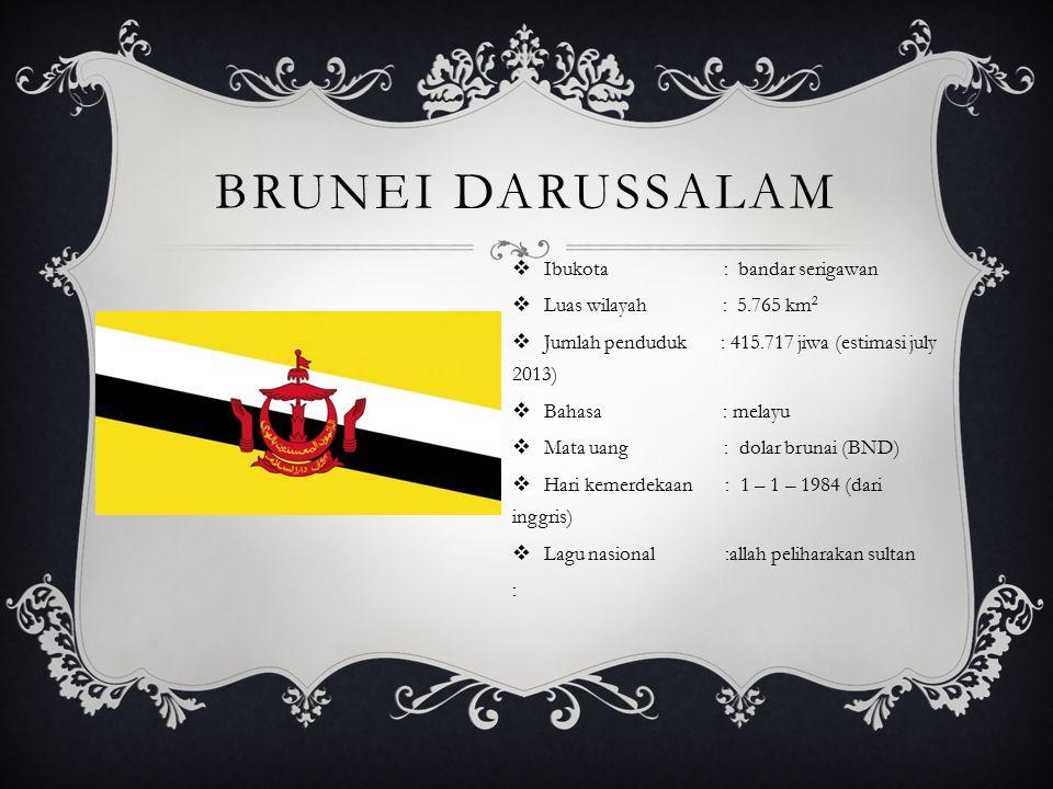 BRUNEI DARUSSALAM  Ibukota : bandar serigawan  Luas wilayah : 5.765 km 2  Jumlah penduduk : 415.717 jiwa (estimasi july 2013)  Bahasa : melayu  Mata uang : dolar brunai (BND)  Hari kemerdekaan : 1 – 1 – 1984 (dari inggris)  Lagu nasional :allah peliharakan sultan :