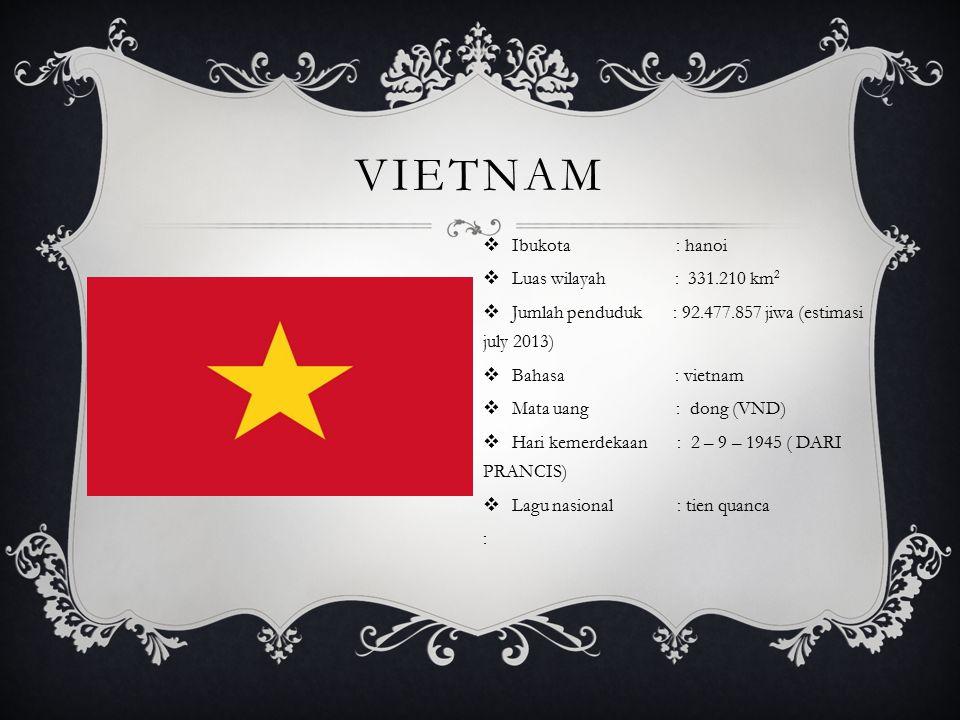 VIETNAM  Ibukota : hanoi  Luas wilayah : 331.210 km 2  Jumlah penduduk : 92.477.857 jiwa (estimasi july 2013)  Bahasa : vietnam  Mata uang : dong (VND)  Hari kemerdekaan : 2 – 9 – 1945 ( DARI PRANCIS)  Lagu nasional : tien quanca :