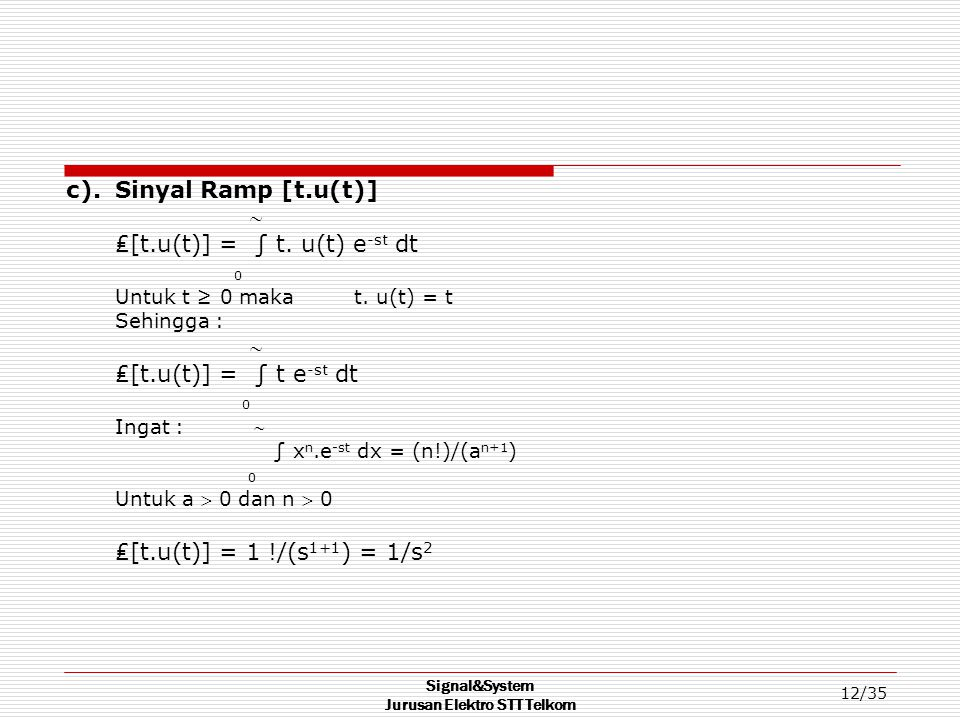 Signal&System Jurusan Elektro STT Telkom 12/35 c). Sinyal Ramp [t.u(t)]  ₤[t.u(t)] = ∫ t. u(t) e -st dt 0 Untuk t ≥ 0 maka t. u(t) = t Sehingga :  ₤